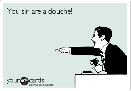 You sir, are a douche!