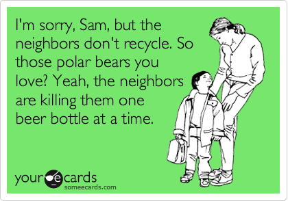 I'm sorry, Sam, but the neighbors don't recycle. So those polar bears you love? Yeah, the neighbors are killing them one beer bottle at a time.