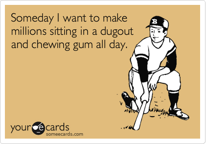 Someday I want to make millions sitting in a dugout  and chewing gum all day.