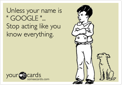 "Unless your name is  "" GOOGLE ""... Stop acting like you know everything."