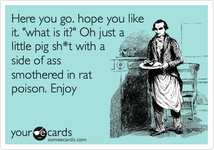 "Here you go. hope you like it. ""what is it?"" Oh just a little pig sh*t with a side of ass smothered in rat poison. Enjoy"