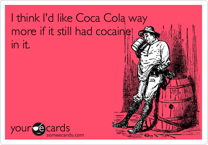 I think I'd like Coca Cola way more if it still had cocaine in it.
