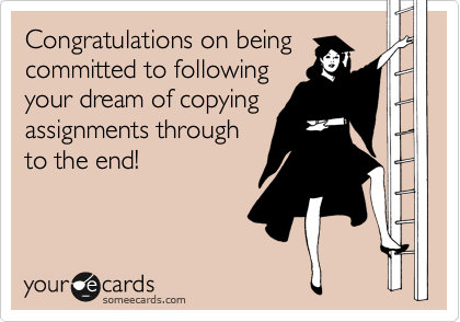 Congratulations on being committed to following your dream of copying assignments through to the end!