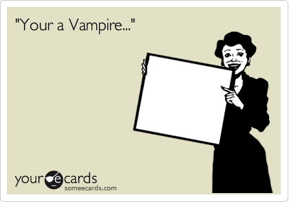 """Your a Vampire..."""