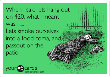 When I said lets hang out  on 420, what I meant was........ Lets smoke ourselves into a food coma, and passout on the patio.