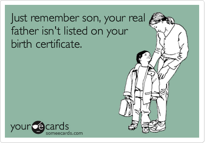 Just remember son, your real father isn't listed on your birth certificate.