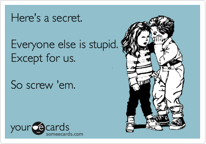 Here's a secret.  Everyone else is stupid. Except for us.  So screw 'em.