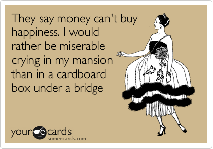 They say money can't buy happiness. I would rather be miserable crying in my mansion than in a cardboard box under a bridge