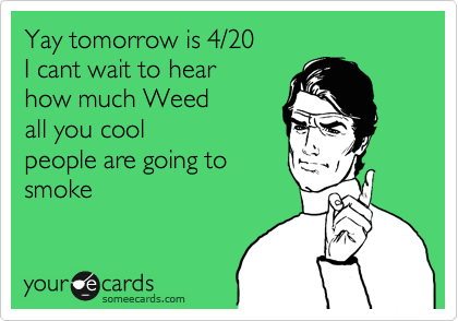 Yay tomorrow is 4/20 I cant wait to hear how much Weed  all you cool people are going to  smoke