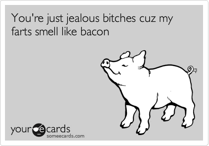 You're just jealous bitches cuz my farts smell like bacon