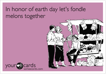 In honor of earth day let's fondle melons together