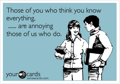 Those of you who think you know everything,  ....... are annoying those of us who do.