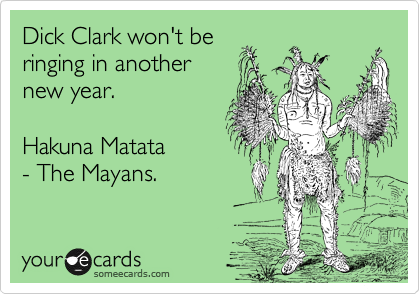 Dick Clark won't be ringing in another new year.    Hakuna Matata - The Mayans.