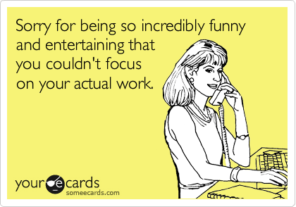 Sorry for being so incredibly funny and entertaining that you couldn't focus on your actual work.