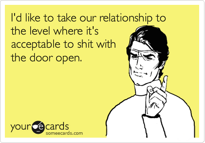 I'd like to take our relationship to the level where it's acceptable to shit with the door open.
