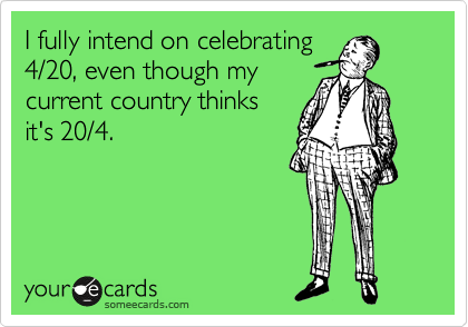I fully intend on celebrating 4/20, even though my  current country thinks  it's 20/4.