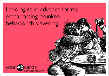 I apologize in advance for my embarrassing drunken behavior this evening.