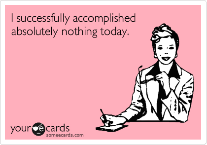 I successfully accomplished absolutely nothing today.