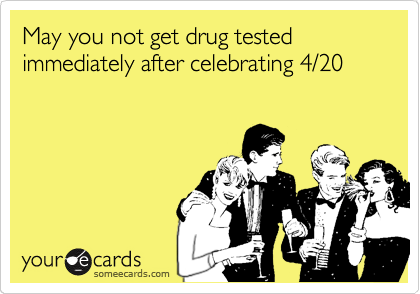 May You Not Get Drug Tested Immediately After Celebrating 4 20