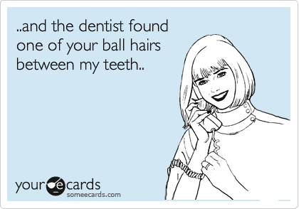 ..and the dentist found one of your ball hairs between my teeth..