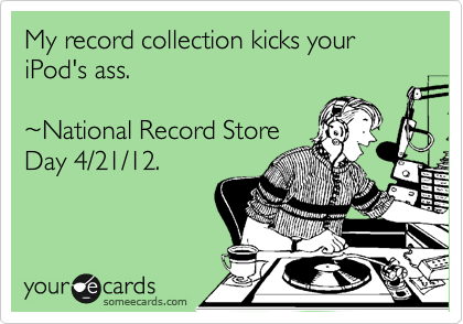 My record collection kicks your iPod's ass.   %7ENational Record Store Day 4/21/12.