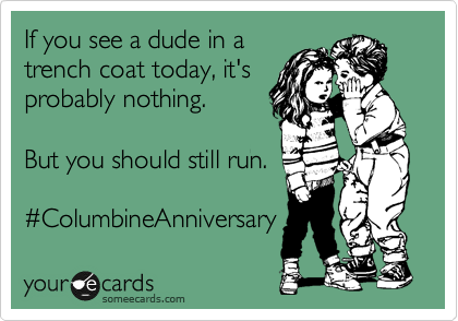 If you see a dude in a trench coat today, it's probably nothing.   But you should still run.  %23ColumbineAnniversary