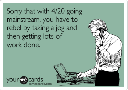 Sorry that with 4/20 going mainstream, you have to rebel by taking a jog and then getting lots of  work done.