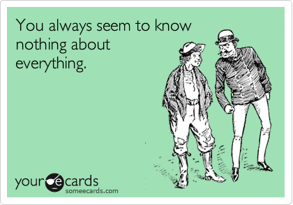 You always seem to know nothing about everything.