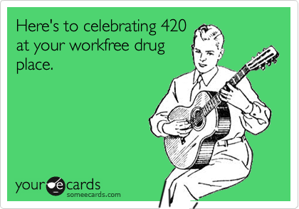 Here's to celebrating 420 at your workfree drug place.