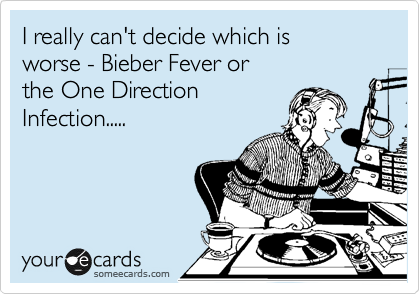 I really can't decide which is  worse - Bieber Fever or the One Direction Infection.....
