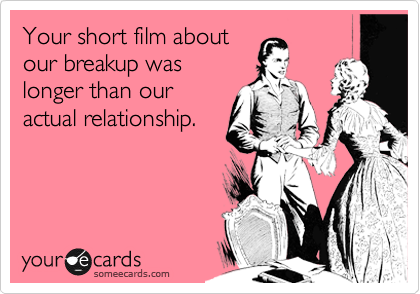 Your short film about our breakup was longer than our actual relationship.