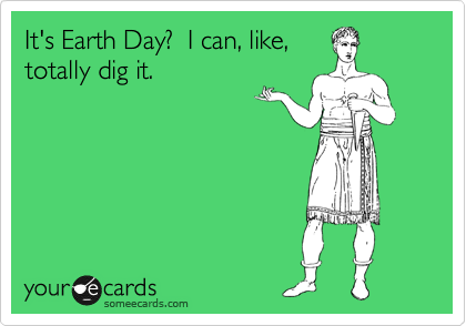 It's Earth Day?  I can, like, totally dig it.