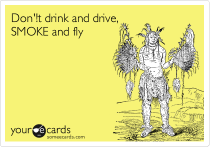 Don'!t drink and drive, SMOKE and fly