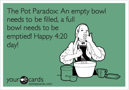 The Pot Paradox: An empty bowl needs to be filled, a full bowl needs to be emptied! Happy 4:20 day!