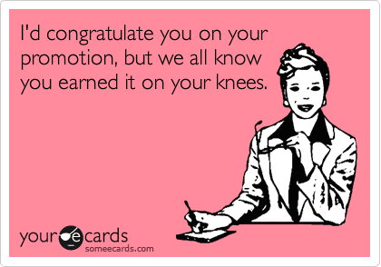 i d congratulate you on your promotion but we all know you earned