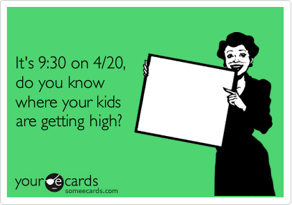 It's 9:30 on 4/20, do you know where your kids are getting high?