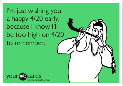 I'm just wishing you a happy 4/20 early, because I know I'll be too high on 4/20 to remember.