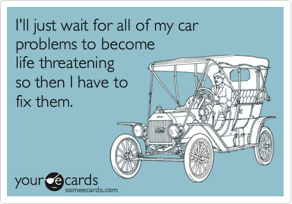 I'll just wait for all of my car problems to become life ...