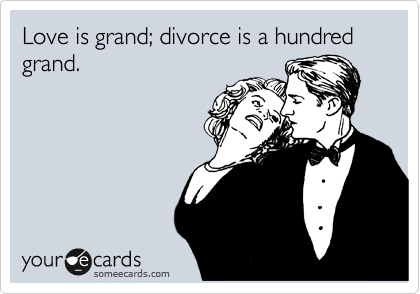 Love is grand; divorce is a hundred grand.
