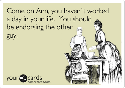 Come on Ann, you haven%60t worked a day in your life.  You should be endorsing the other guy.