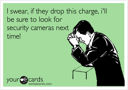 I swear, if they drop this charge, i'll be sure to look for security cameras next time!