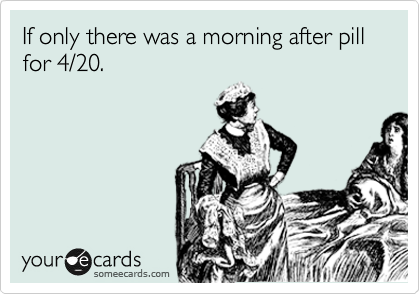 If only there was a morning after pill for 4/20.