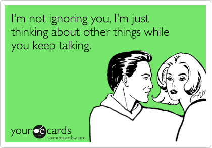 I'm not ignoring you, I'm just thinking about other things while you keep talking.
