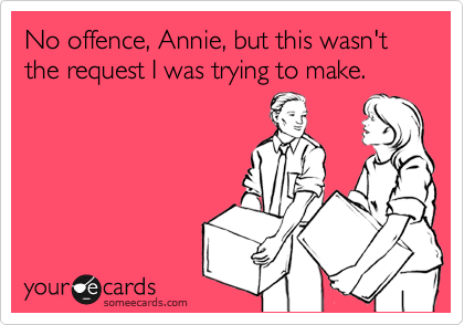 No offence, Annie, but this wasn't the request I was trying to make.