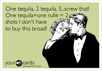 One tequila, 2 tequila, 3...screw that! One tequila+one rufie = 2 shots I don't have to buy this broad!