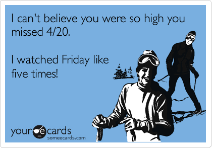 I can't believe you were so high you missed 4/20.  I watched Friday like five times!