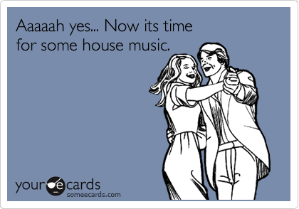 Now Its Time For Some House Music