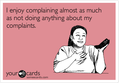 I enjoy complaining almost as much as not doing anything about my complaints.