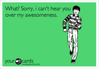 What? Sorry, i can't hear you over my awesomeness.