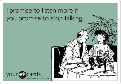 I promise to listen more if you promise to stop talking.